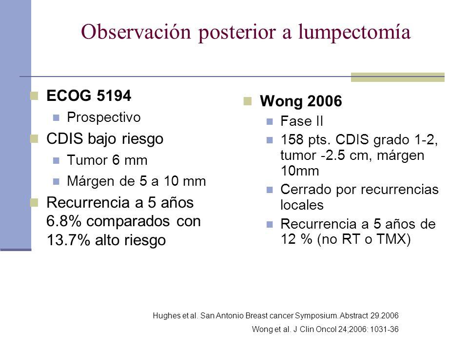 Observación posterior a lumpectomía ECOG 5194 Prospectivo CDIS bajo riesgo Tumor 6 mm Márgen de 5 a 10 mm Recurrencia a 5 años 6.8% comparados con 13.