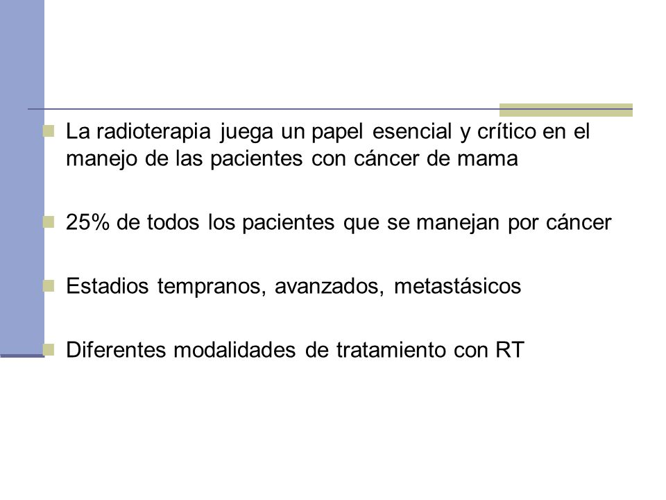 La radioterapia juega un papel esencial y crítico en el manejo de las pacientes con cáncer de mama 25% de todos los pacientes que se manejan por cánce