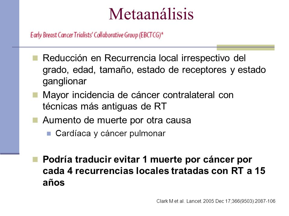 Metaanálisis Reducción en Recurrencia local irrespectivo del grado, edad, tamaño, estado de receptores y estado ganglionar Mayor incidencia de cáncer