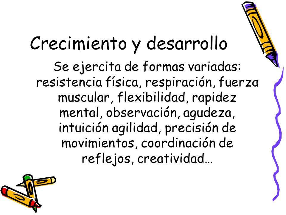 Crecimiento y desarrollo Se ejercita de formas variadas: resistencia física, respiración, fuerza muscular, flexibilidad, rapidez mental, observación,