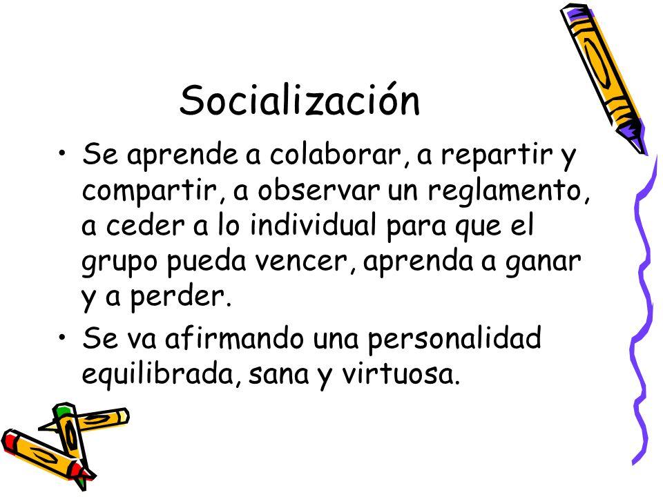 Socialización Se aprende a colaborar, a repartir y compartir, a observar un reglamento, a ceder a lo individual para que el grupo pueda vencer, aprend