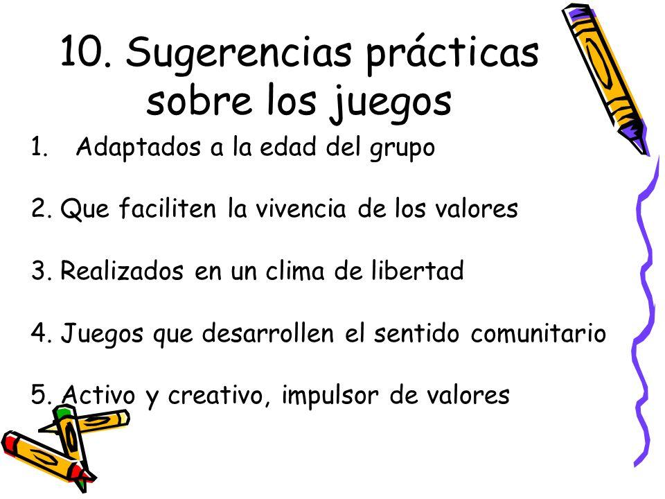 10. Sugerencias prácticas sobre los juegos 1.Adaptados a la edad del grupo 2. Que faciliten la vivencia de los valores 3. Realizados en un clima de li