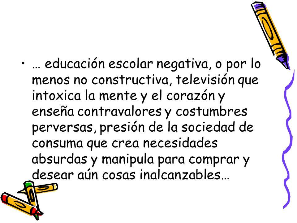 … educación escolar negativa, o por lo menos no constructiva, televisión que intoxica la mente y el corazón y enseña contravalores y costumbres perver