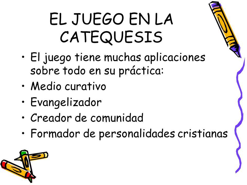 EL JUEGO EN LA CATEQUESIS El juego tiene muchas aplicaciones sobre todo en su práctica: Medio curativo Evangelizador Creador de comunidad Formador de