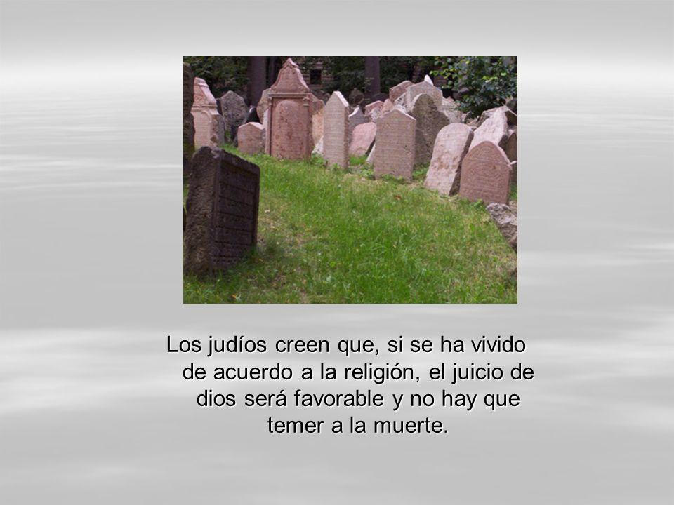Los judíos creen que, si se ha vivido de acuerdo a la religión, el juicio de dios será favorable y no hay que temer a la muerte.
