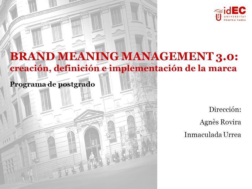 BRAND MEANING MANAGEMENT 3.0: creación, definición e implementación de la marca Programa de postgrado Dirección: Agnès Rovira Inmaculada Urrea