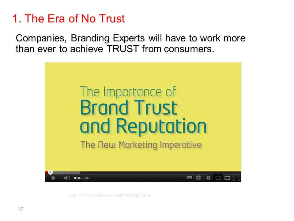 17 Companies, Branding Experts will have to work more than ever to achieve TRUST from consumers. 1. The Era of No Trust http://www.youtube.com/watch?v