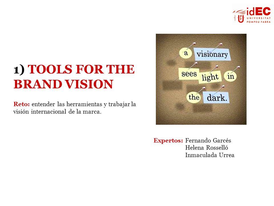 1) TOOLS FOR THE BRAND VISION Reto: entender las herramientas y trabajar la visión internacional de la marca. Expertos: Fernando Garcés Helena Rossell