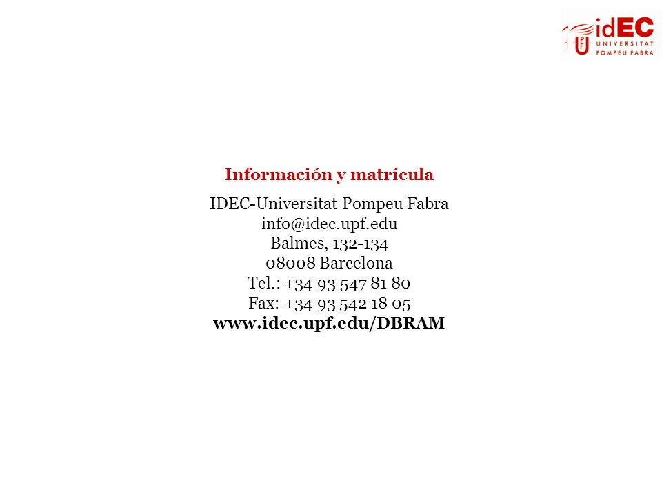 Información y matrícula IDEC-Universitat Pompeu Fabra info@idec.upf.edu Balmes, 132-134 08008 Barcelona Tel.: +34 93 547 81 80 Fax: +34 93 542 18 05 w