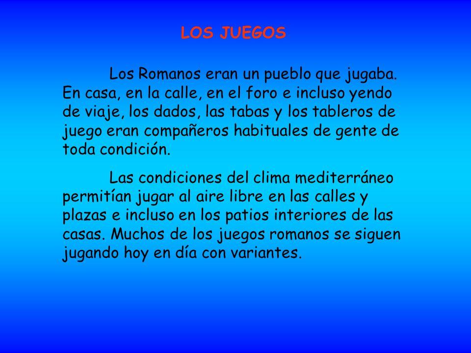 LOS JUEGOS Los Romanos eran un pueblo que jugaba. En casa, en la calle, en el foro e incluso yendo de viaje, los dados, las tabas y los tableros de ju