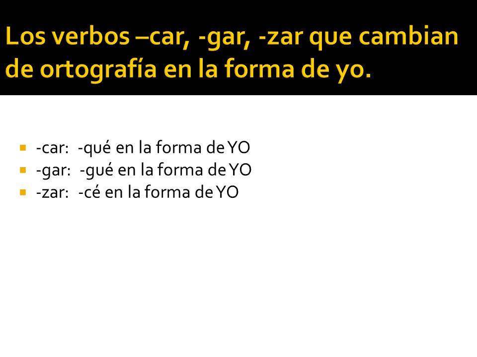 -car: -qué en la forma de YO -gar: -gué en la forma de YO -zar: -cé en la forma de YO