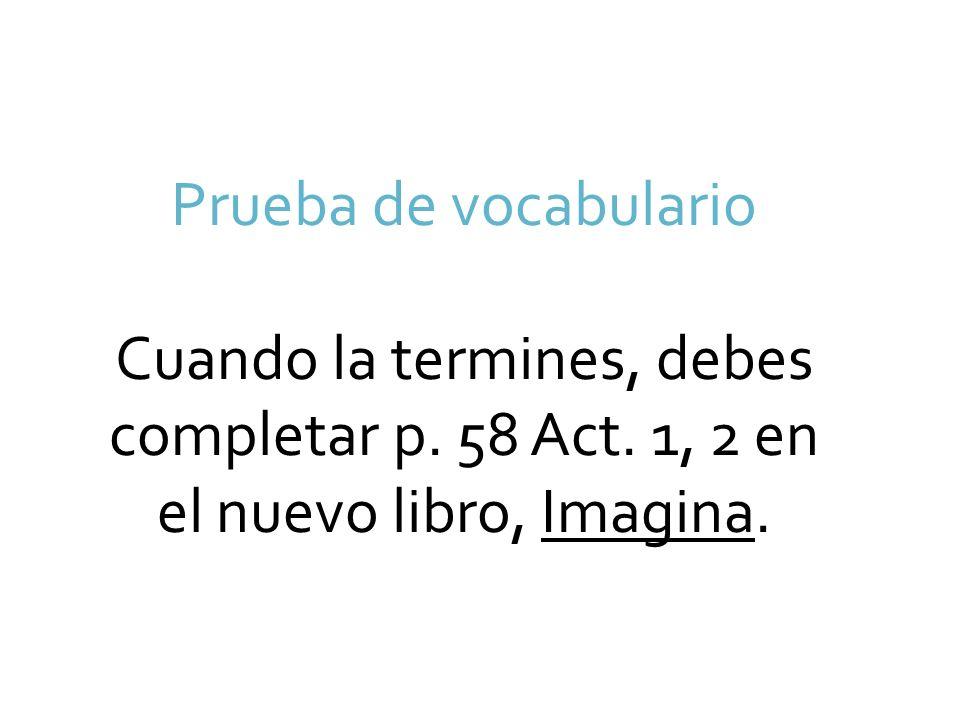 Prueba de vocabulario Cuando la termines, debes completar p. 58 Act. 1, 2 en el nuevo libro, Imagina.