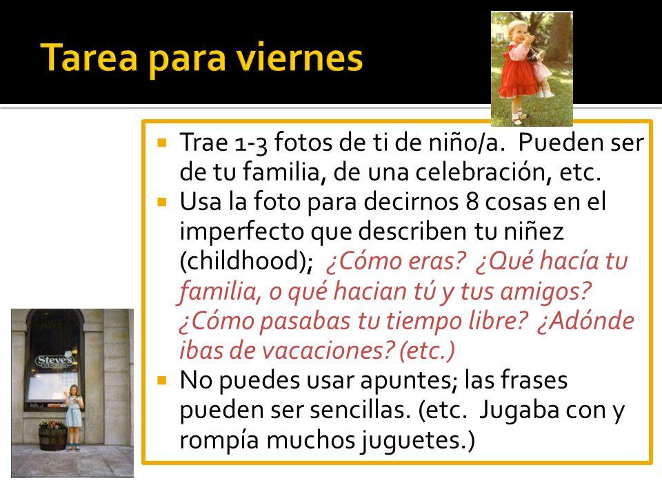Trae 1-3 fotos de ti de niño/a. Pueden ser de tu familia, de una celebración, etc. Usa la foto para decirnos 8 cosas en el imperfecto que describen tu