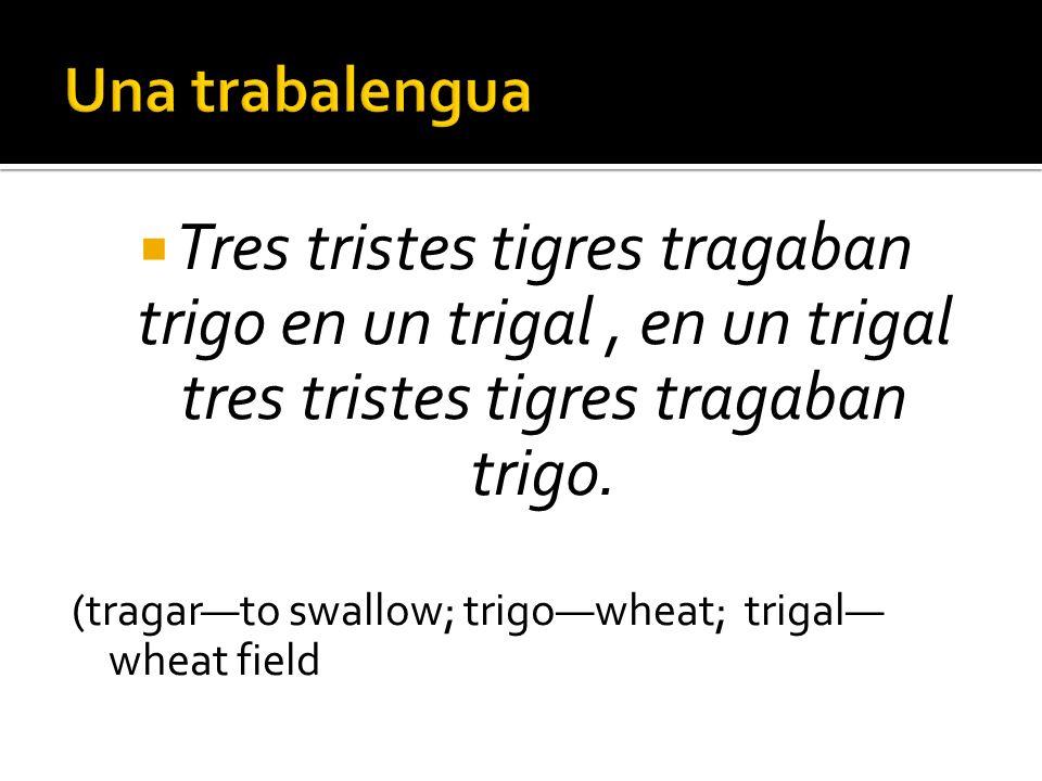 Tres tristes tigres tragaban trigo en un trigal, en un trigal tres tristes tigres tragaban trigo. (tragarto swallow; trigowheat; trigal wheat field