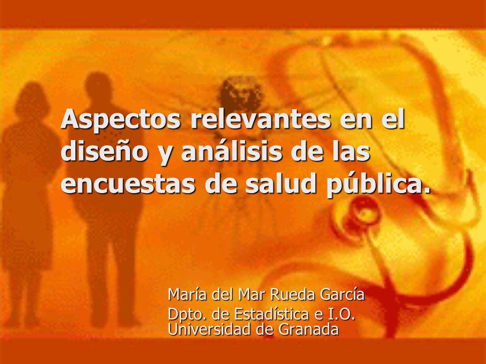 Aspectos relevantes en el diseño y análisis de las encuestas de salud pública. María del Mar Rueda García Dpto. de Estadística e I.O. Universidad de G