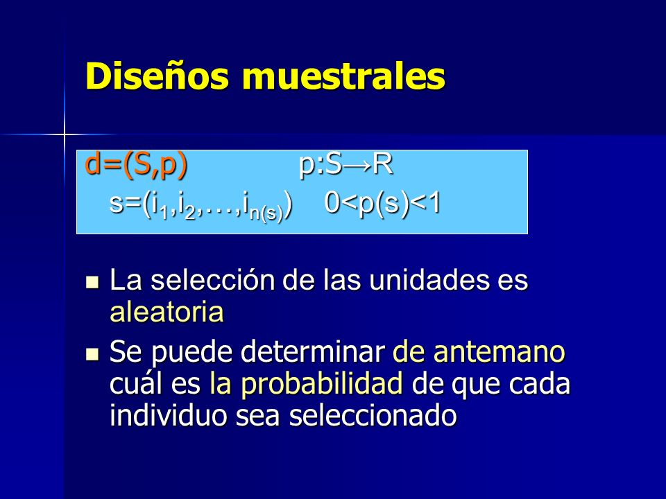 Diseños muestrales d=(S,p) p:S R s=(i 1,i 2,…,i n(s) ) 0<p(s)<1 s=(i 1,i 2,…,i n(s) ) 0<p(s)<1 La selección de las unidades es aleatoria La selección