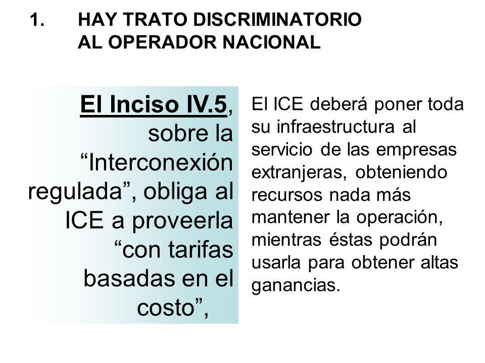 1. HAY TRATO DISCRIMINATORIO AL OPERADOR NACIONAL El Inciso IV.5, sobre la Interconexión regulada, obliga al ICE a proveerla con tarifas basadas en el