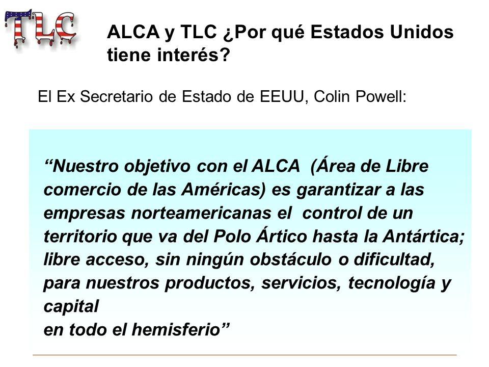 ALCA y TLC ¿Por qué Estados Unidos tiene interés? Nuestro objetivo con el ALCA (Área de Libre comercio de las Américas) es garantizar a las empresas n