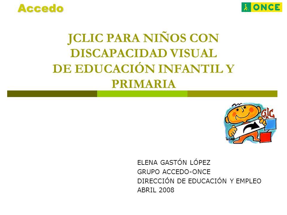 JCLIC PARA NIÑOS CON DISCAPACIDAD VISUAL DE EDUCACIÓN INFANTIL Y PRIMARIA ELENA GASTÓN LÓPEZ GRUPO ACCEDO-ONCE DIRECCIÓN DE EDUCACIÓN Y EMPLEO ABRIL 2