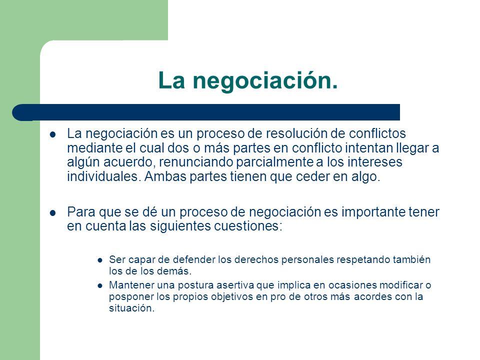 La negociación. La negociación es un proceso de resolución de conflictos mediante el cual dos o más partes en conflicto intentan llegar a algún acuerd