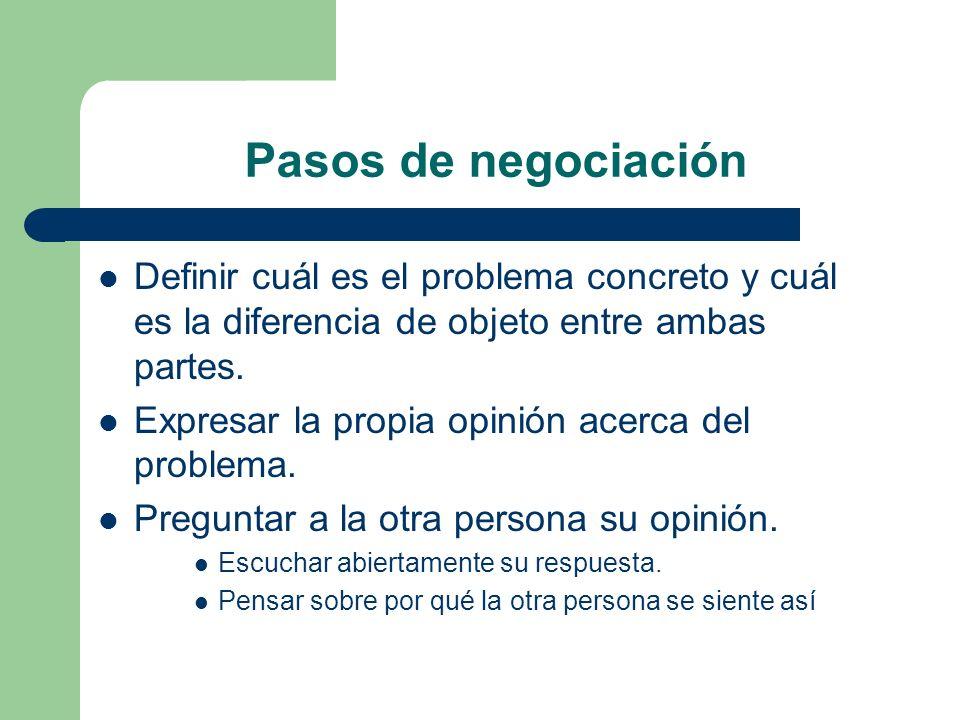 Pasos de negociación Definir cuál es el problema concreto y cuál es la diferencia de objeto entre ambas partes. Expresar la propia opinión acerca del