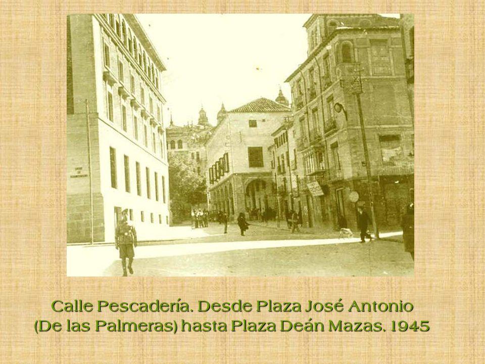 Calle Pescadería. Desde Plaza José Antonio (De las Palmeras) hasta Plaza Deán Mazas. 1945