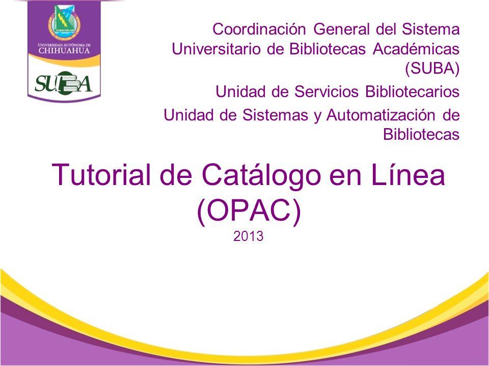 Tutorial de Catálogo en Línea (OPAC) 2013 Coordinación General del Sistema Universitario de Bibliotecas Académicas (SUBA) Unidad de Servicios Bibliotecarios Unidad de Sistemas y Automatización de Bibliotecas