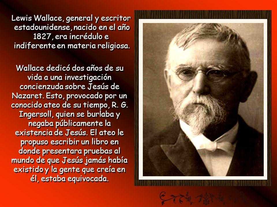Lewis Wallace, general y escritor estadounidense, nacido en el año 1827, era incrédulo e indiferente en materia religiosa.