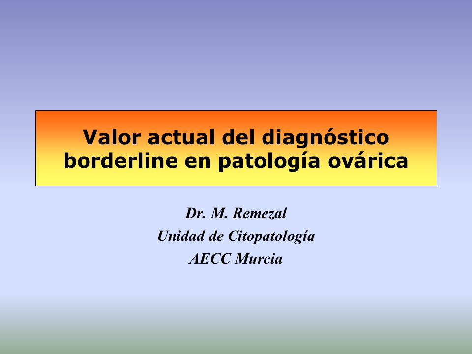 Valor actual del diagnóstico borderline en patología ovárica Dr. M. Remezal Unidad de Citopatología AECC Murcia