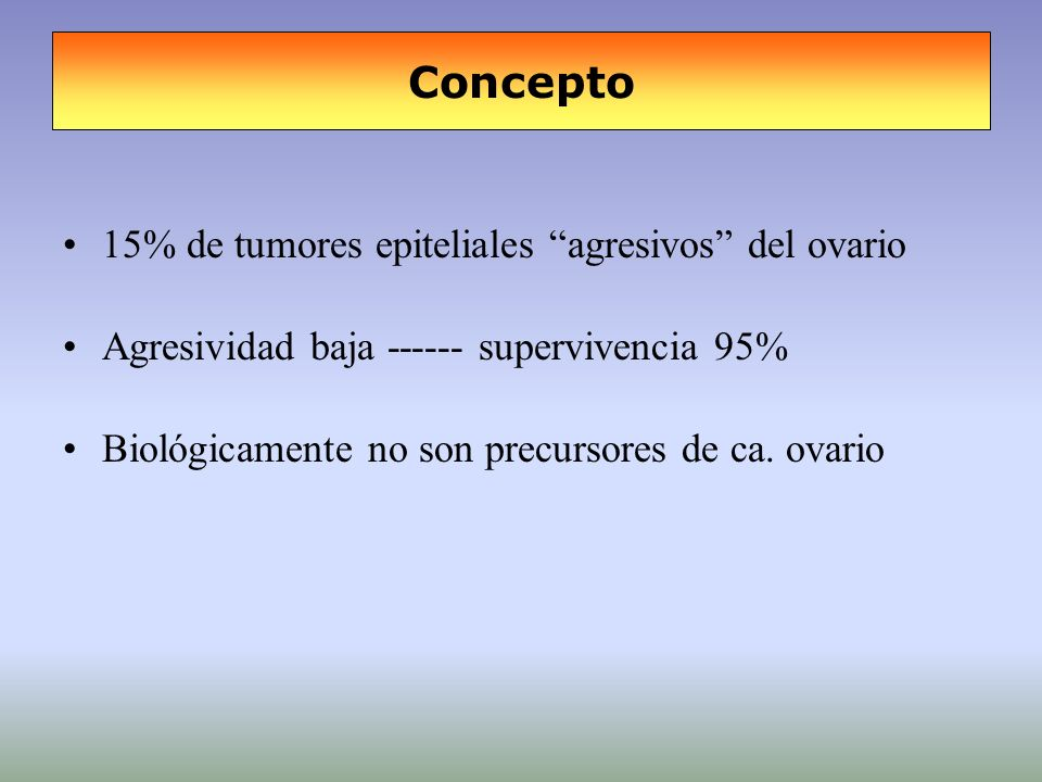 Concepto 15% de tumores epiteliales agresivos del ovario Agresividad baja ------ supervivencia 95% Biológicamente no son precursores de ca. ovario