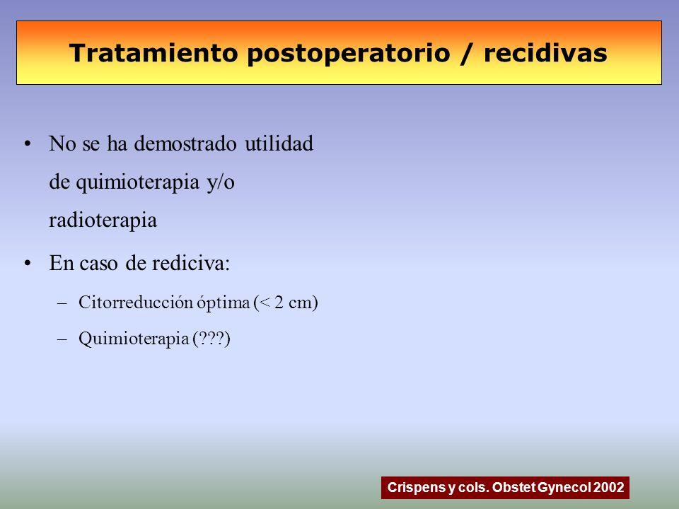 Tratamiento postoperatorio / recidivas No se ha demostrado utilidad de quimioterapia y/o radioterapia En caso de rediciva: –Citorreducción óptima (< 2