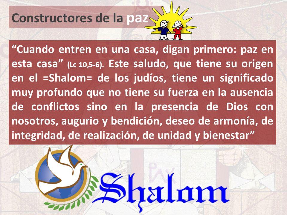 Constructores de la paz Cuando entren en una casa, digan primero: paz en esta casa (Lc 10,5-6). Este saludo, que tiene su origen en el =Shalom= de los