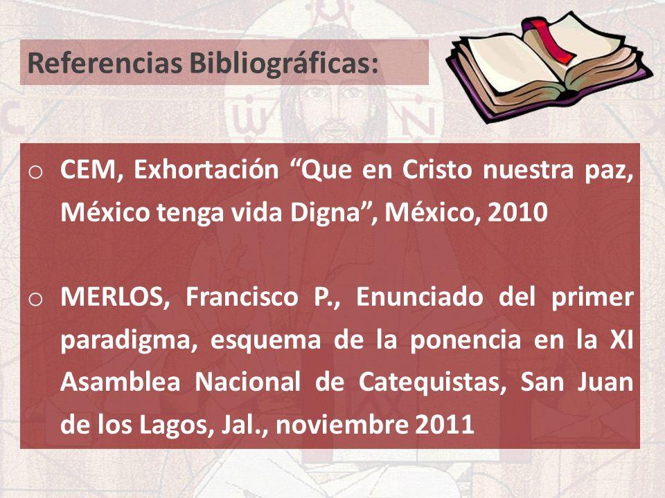 Referencias Bibliográficas: o CEM, Exhortación Que en Cristo nuestra paz, México tenga vida Digna, México, 2010 o MERLOS, Francisco P., Enunciado del