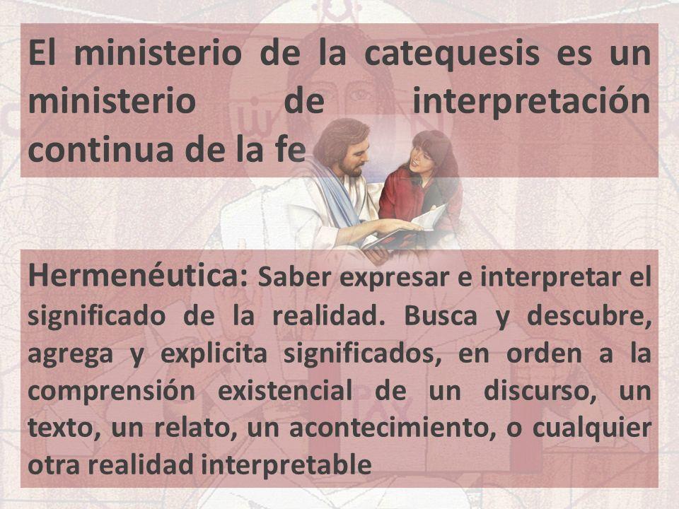 El ministerio de la catequesis es un ministerio de interpretación continua de la fe Hermenéutica: Saber expresar e interpretar el significado de la re