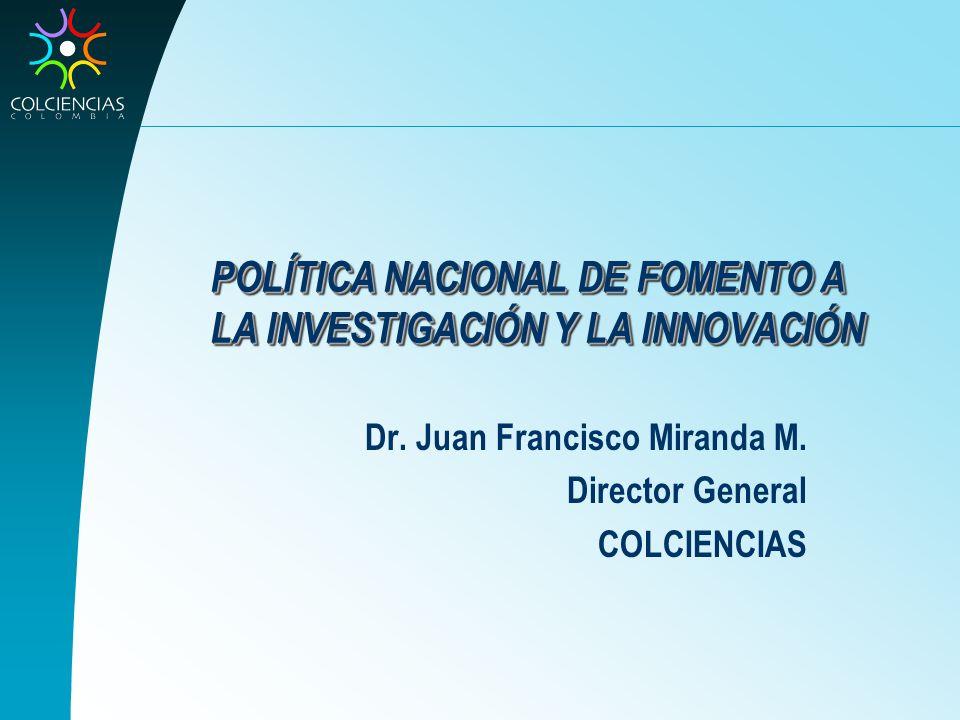 POLÍTICA NACIONAL DE FOMENTO A LA INVESTIGACIÓN Y LA INNOVACIÓN Dr. Juan Francisco Miranda M. Director General COLCIENCIAS