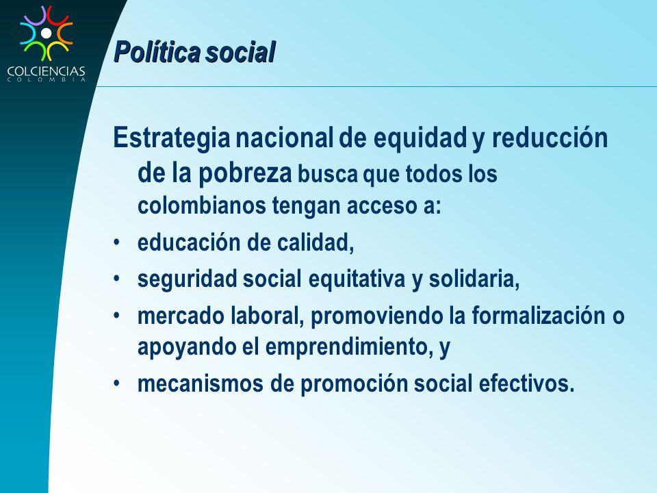 Política social Estrategia nacional de equidad y reducción de la pobreza busca que todos los colombianos tengan acceso a: educación de calidad, seguri