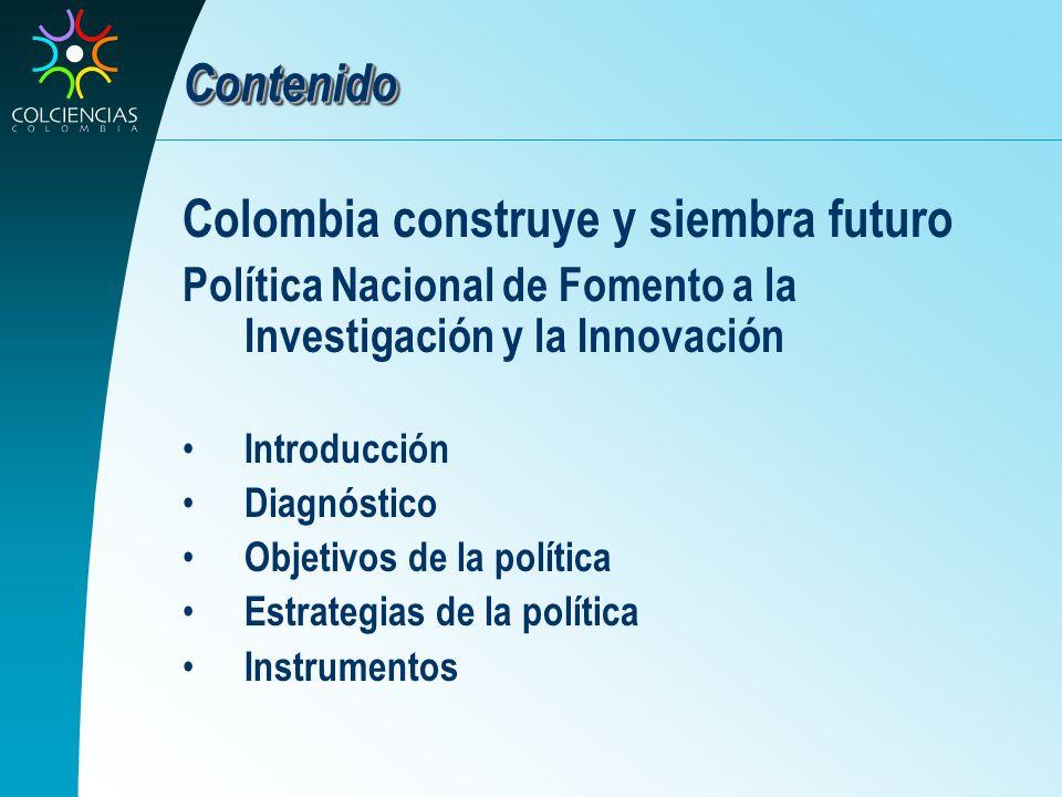 Contenido Colombia construye y siembra futuro Política Nacional de Fomento a la Investigación y la Innovación Introducción Diagnóstico Objetivos de la