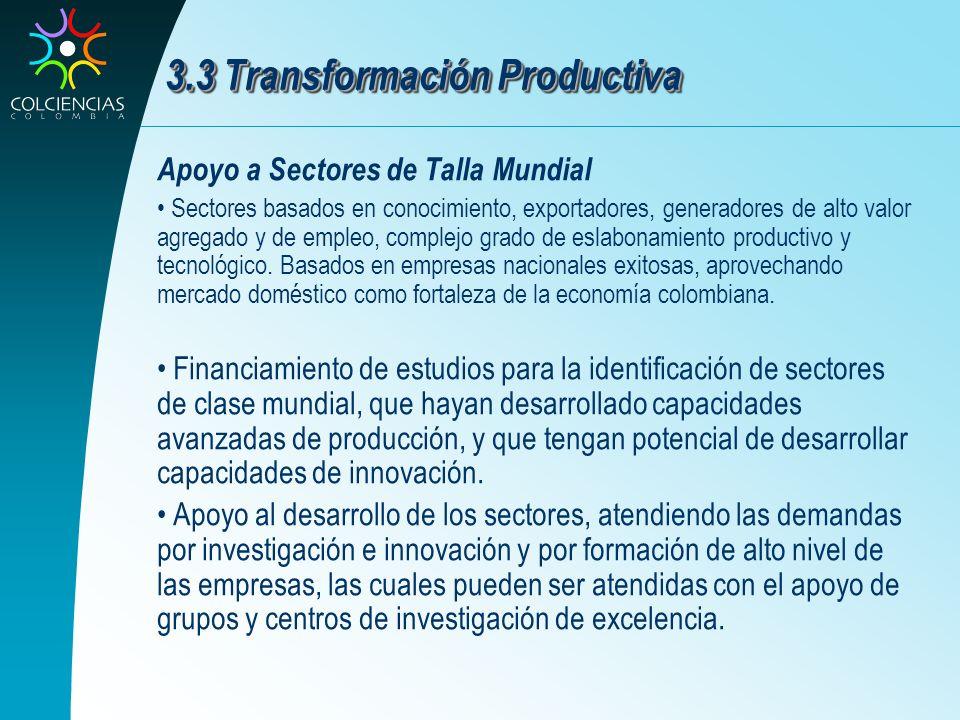 3.3 Transformación Productiva Apoyo a Sectores de Talla Mundial Sectores basados en conocimiento, exportadores, generadores de alto valor agregado y d