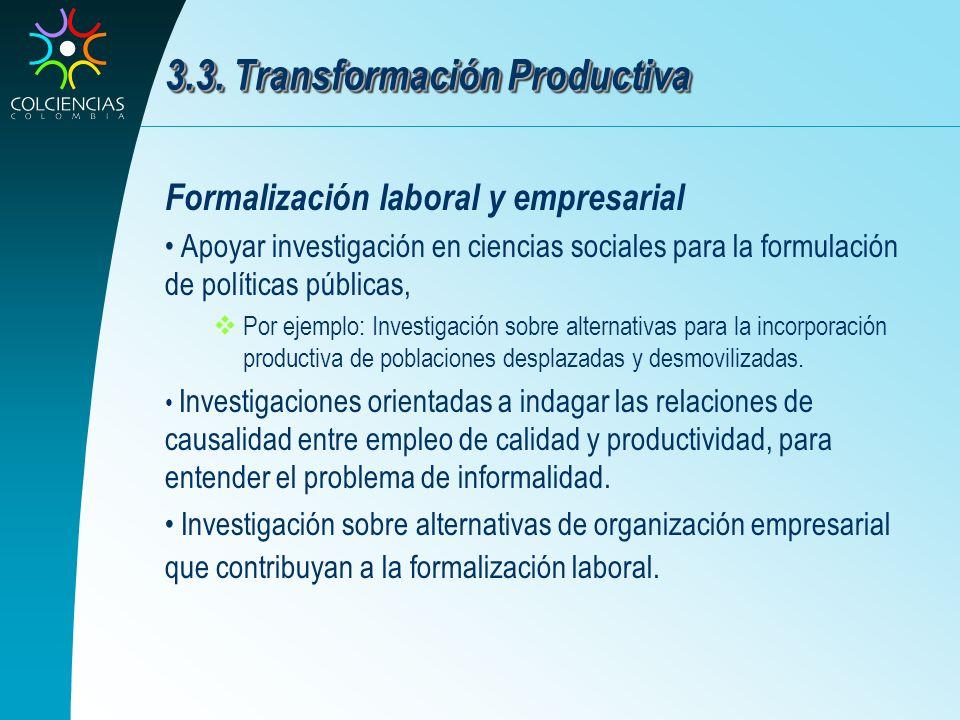 3.3. Transformación Productiva Formalización laboral y empresarial Apoyar investigación en ciencias sociales para la formulación de políticas públicas
