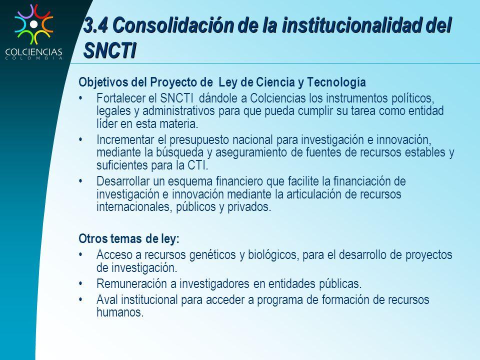 3.4 Consolidación de la institucionalidad del SNCTI Objetivos del Proyecto de Ley de Ciencia y Tecnología Fortalecer el SNCTI dándole a Colciencias lo