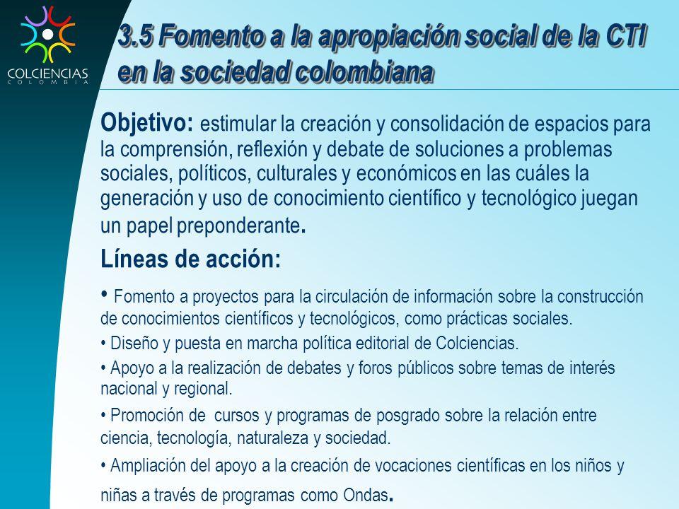 3.5 Fomento a la apropiación social de la CTI en la sociedad colombiana Objetivo: estimular la creación y consolidación de espacios para la comprensió