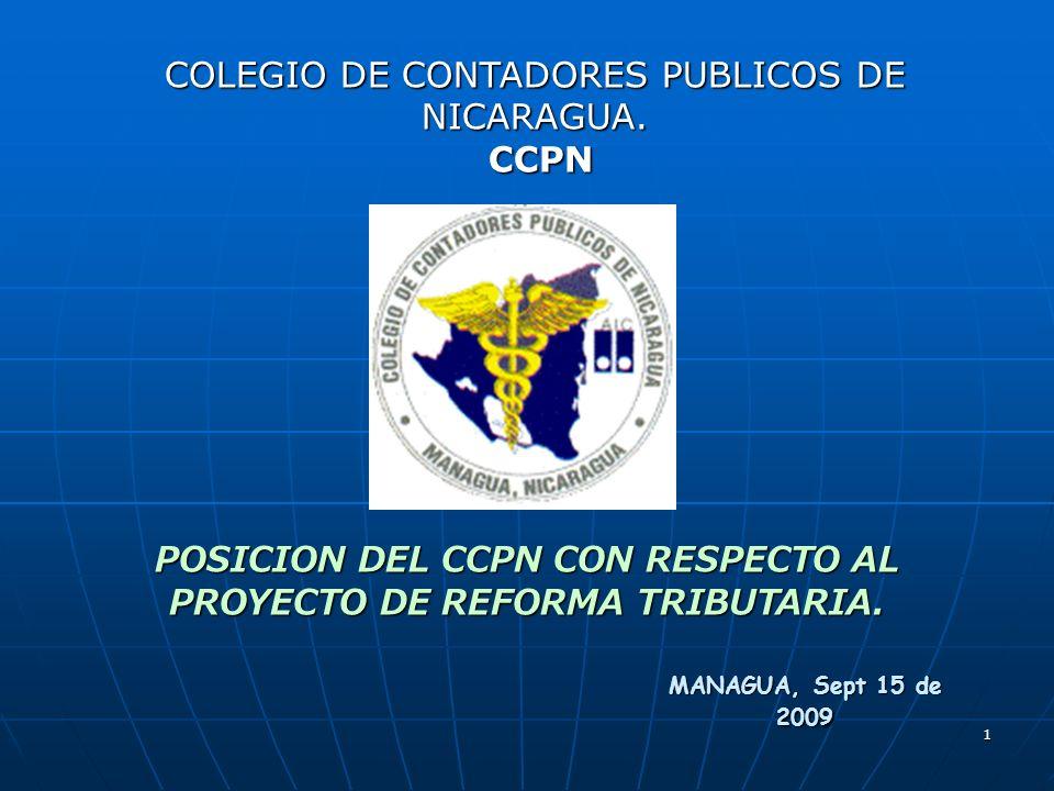 1 POSICION DEL CCPN CON RESPECTO AL PROYECTO DE REFORMA TRIBUTARIA. MANAGUA, Sept 15 de 2009 COLEGIO DE CONTADORES PUBLICOS DE NICARAGUA. CCPN CCPN