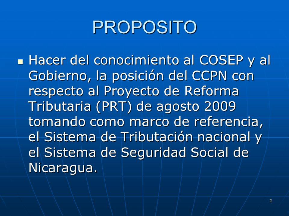 2 PROPOSITO Hacer del conocimiento al COSEP y al Gobierno, la posición del CCPN con respecto al Proyecto de Reforma Tributaria (PRT) de agosto 2009 to