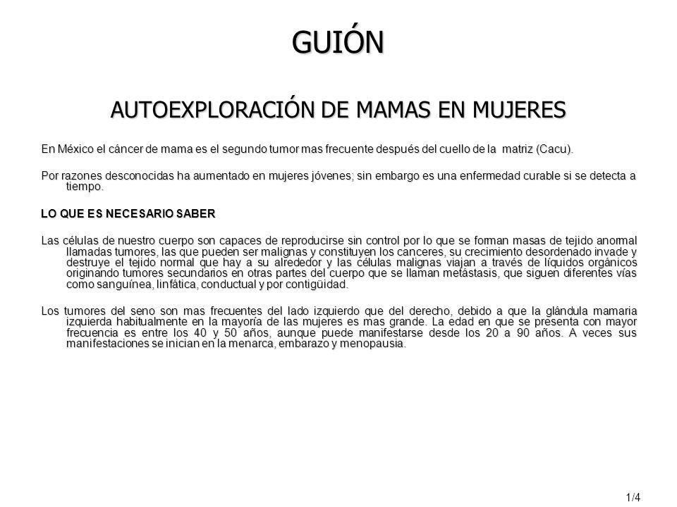 GUIÓN AUTOEXPLORACIÓN DE MAMAS EN MUJERES En México el cáncer de mama es el segundo tumor mas frecuente después del cuello de la matriz (Cacu).