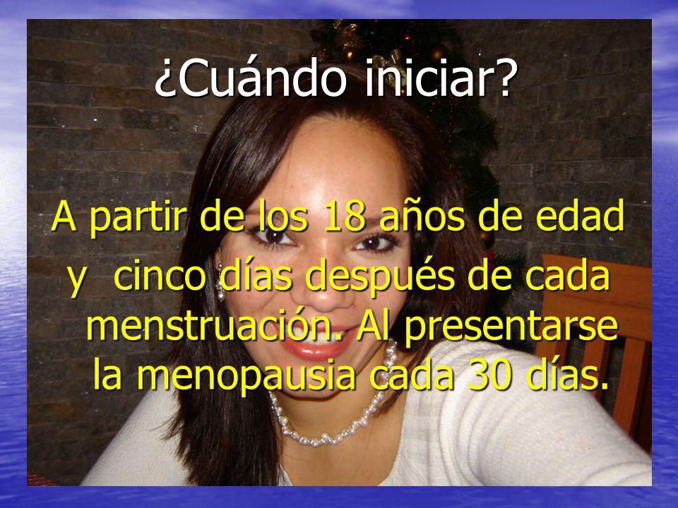 A partir de los 18 años de edad y cinco días después de cada menstruación.