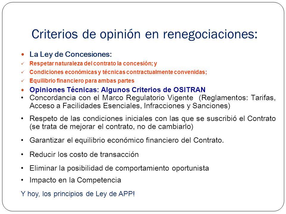 Criterios de opinión en renegociaciones: La Ley de Concesiones: Respetar naturaleza del contrato la concesión; y Condiciones económicas y técnicas contractualmente convenidas; Equilibrio financiero para ambas partes Opiniones Técnicas: Algunos Criterios de OSITRAN Concordancia con el Marco Regulatorio Vigente (Reglamentos: Tarifas, Acceso a Facilidades Esenciales, Infracciones y Sanciones) Respeto de las condiciones iniciales con las que se suscribió el Contrato (se trata de mejorar el contrato, no de cambiarlo) Garantizar el equilibrio económico financiero del Contrato.