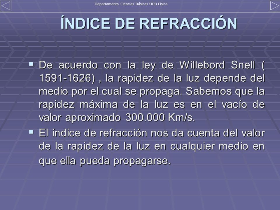 ÍNDICE DE REFRACCIÓN De acuerdo con la ley de Willebord Snell ( 1591-1626), la rapidez de la luz depende del medio por el cual se propaga. Sabemos que