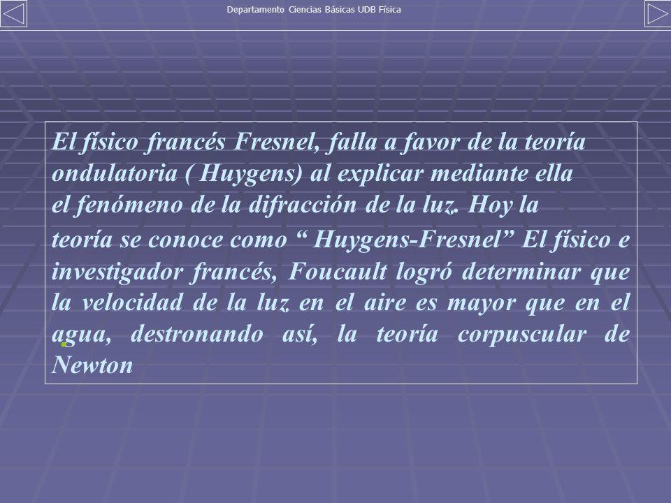 El físico francés Fresnel, falla a favor de la teoría ondulatoria ( Huygens) al explicar mediante ella el fenómeno de la difracción de la luz. Hoy la