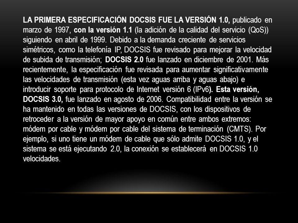 LA PRIMERA ESPECIFICACIÓN DOCSIS FUE LA VERSIÓN 1.0, publicado en marzo de 1997, con la versión 1.1 (la adición de la calidad del servicio (QoS)) siguiendo en abril de 1999.