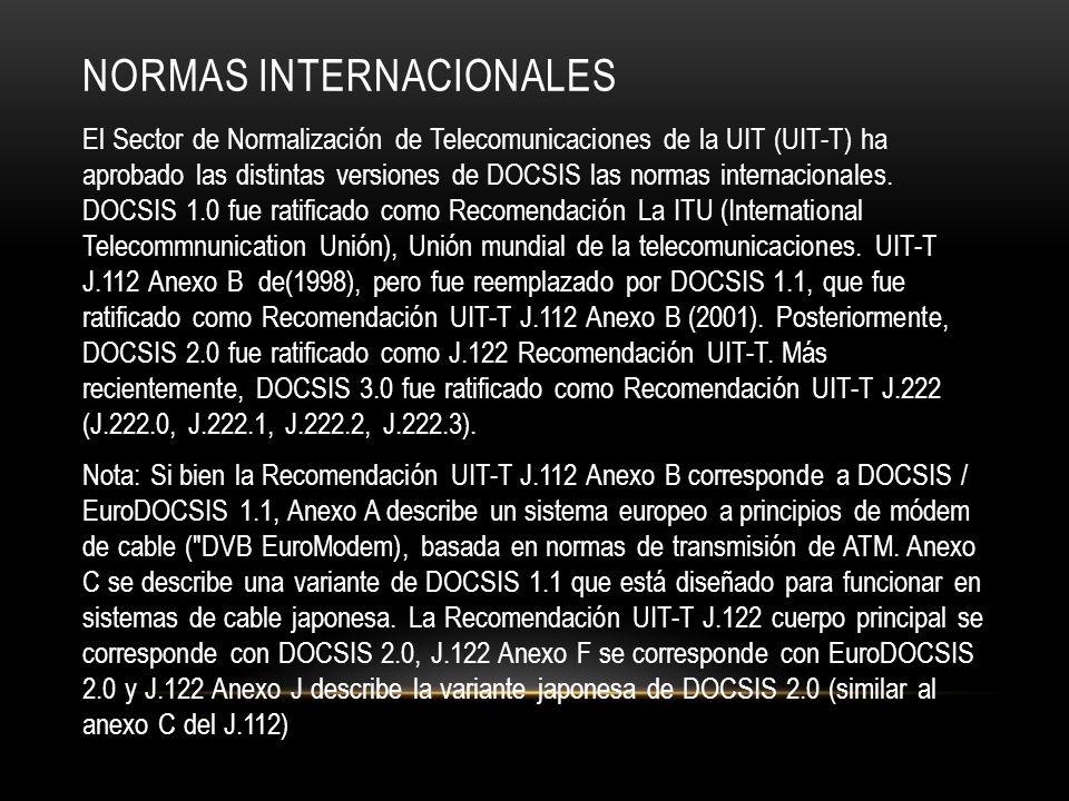 NORMAS INTERNACIONALES El Sector de Normalización de Telecomunicaciones de la UIT (UIT-T) ha aprobado las distintas versiones de DOCSIS las normas internacionales.